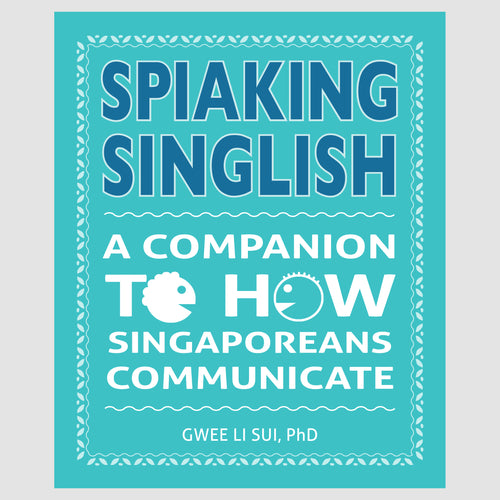 Spiaking Singlish: A Companion to how Singaporeans Communicate