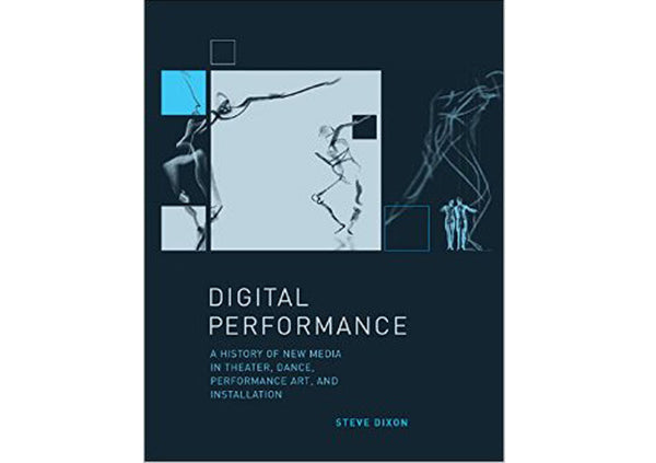 Digital Performance : A History of New Media in Theater, Dance, Performance Art, and Installation