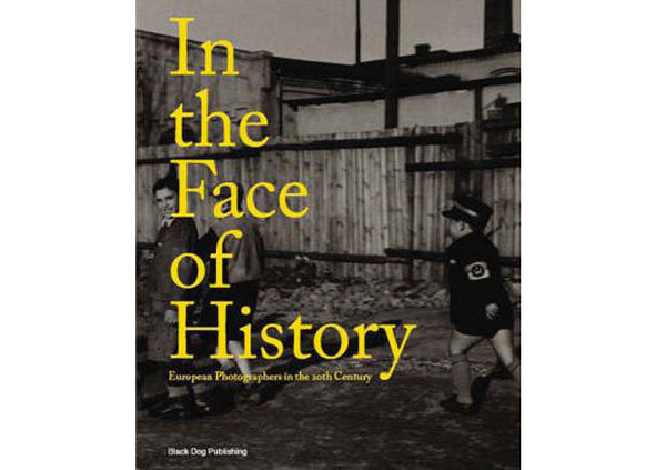 In the Face of History : European Photographers in the Twentieth Century