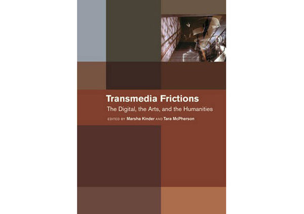 Transmedia Frictions : The Digital, the Arts, and the Humanities