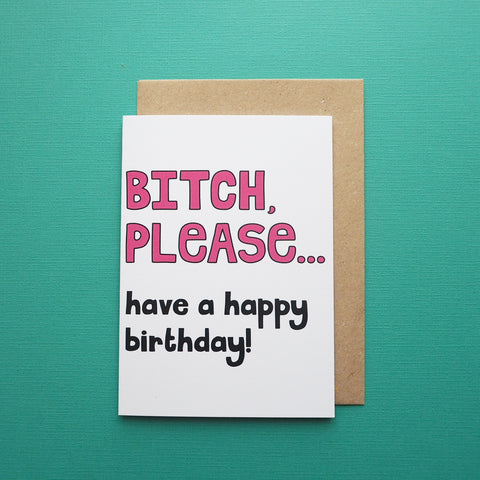 Bitch please...have a happy birthday!
