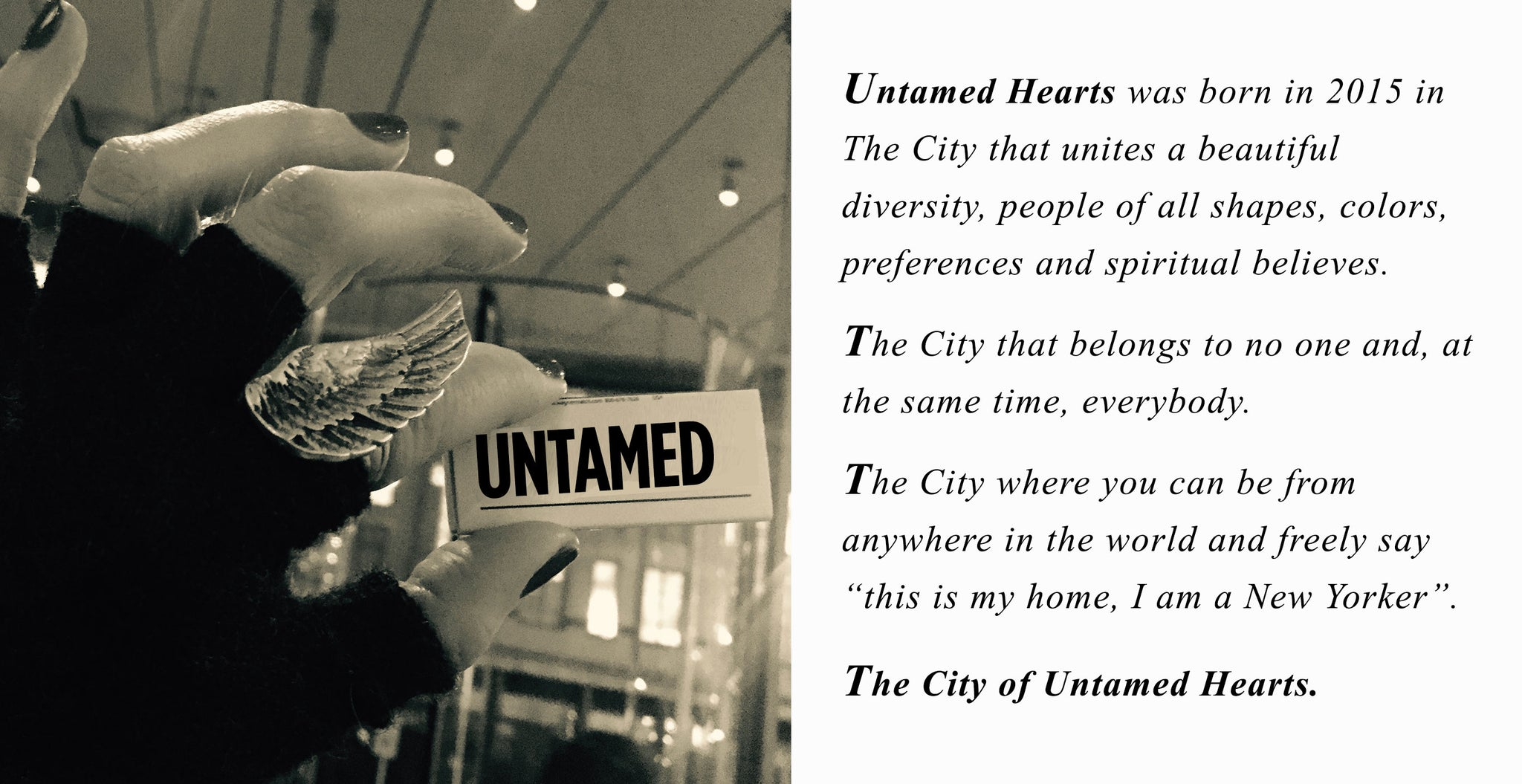 "Untamed Hearts was born in 2015 in  The City that unites a beautiful  diversity, people of all shapes, colors,  preferences and spiritual believes.  The City that belongs to no one and, at the same time, everybody.  The City where you can be from  anywhere in the world and freely say ""this is my home, I am a New Yorker"".  The City of Untamed Hearts."