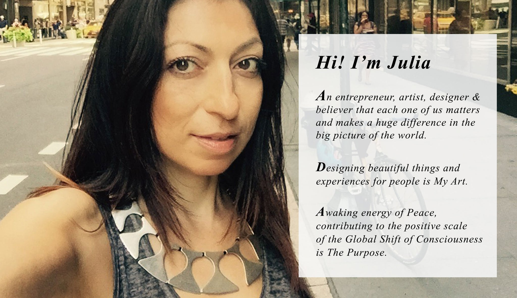 Hi! I'm Julia  Bernadsky, An entrepreneur, artist, designer &  believer that each one of us matters  and makes a huge difference in the  big picture of the world.  Designing beautiful things and  experiences for people is my Art  Awaking energy of Peace, contributing  to the positive scale of the Global Shift of  Consciousness is the purpose.