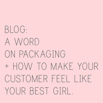 A Word on Packaging + How to make your Customer feel like your Best Girl.
