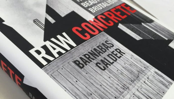 Raw Concrete: The Beauty of Brutalism by Barnabas Calder