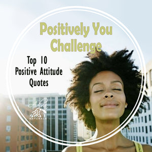Positively You Challenge and Top 10 Positive Attitude Quotes