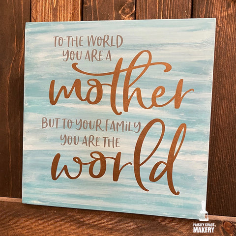 To the World you are a Mother but to your family you are the world: SQUARE DESIGN - Paisley Grace Designs