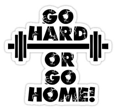 Go Hard, or Go Home.