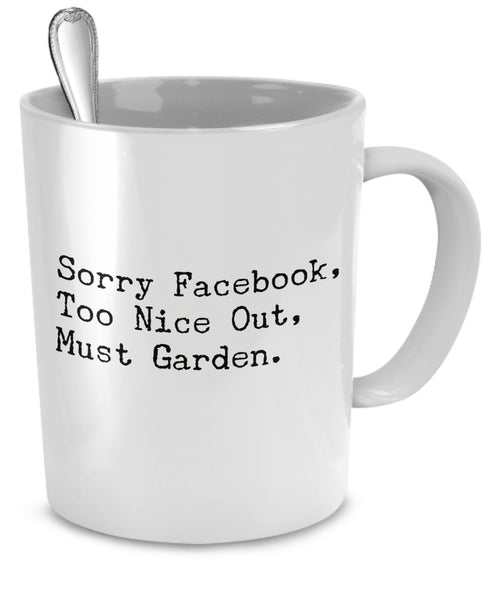 "Gardening Mug ""Sorry Facebook, Too Nice Out Must Garden"" 11 oz"