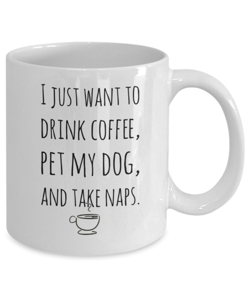 Dog Coffee Mug - I Just Want to Drink Coffee, Pet My Dog & Take Naps - 11 oz Gift Mug