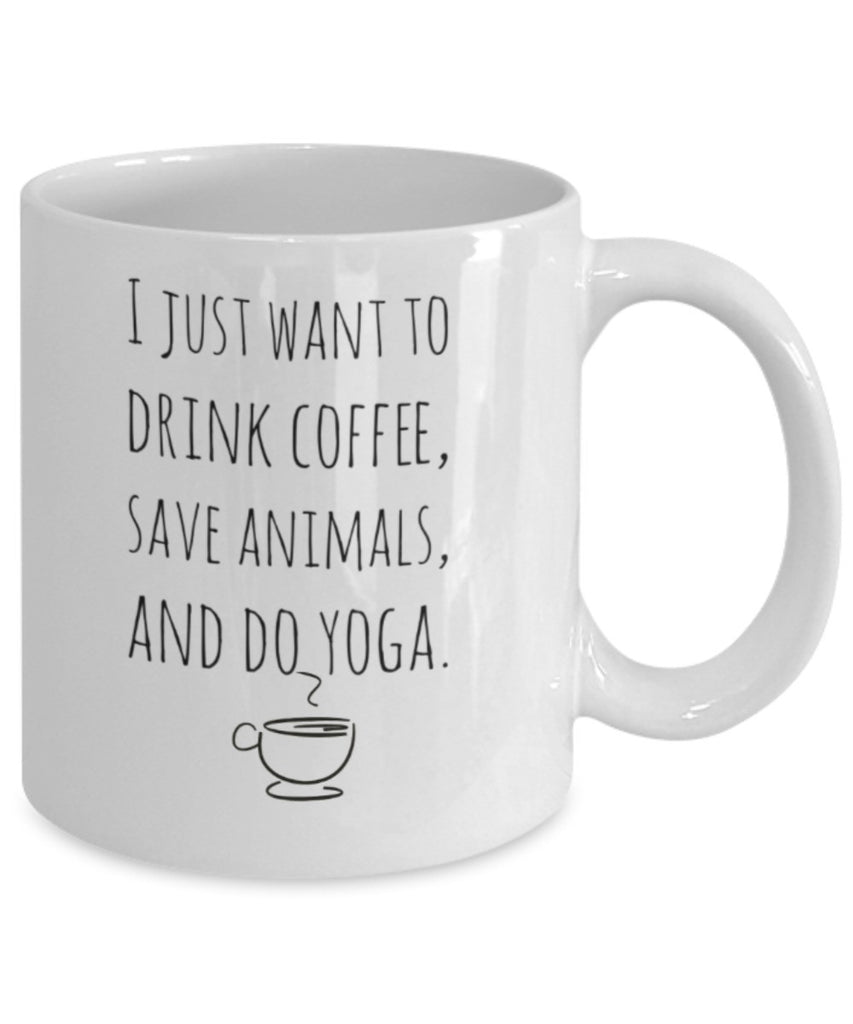 Yoga Mug - I Just Want to Drink Coffee, Save Animals & Do Yoga - 11 oz Gift Mug