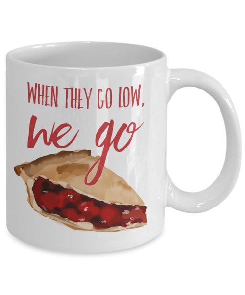 Pie Lovers Mug - When They Go Low, We Go Pie - 11 oz Gift Mug
