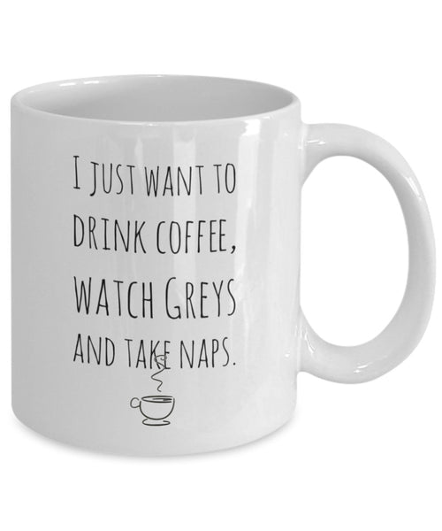 Grey's Anatomy Mug - I Just Want to Drink Coffee, Watch Greys and Take Naps - 11 oz Gift Mug