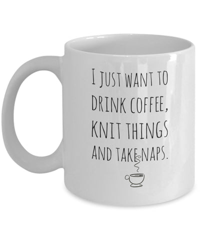 Knitters Mug - I Just Want to Drink Coffee, Knit Things and Take Naps - 11 oz Gift Mug