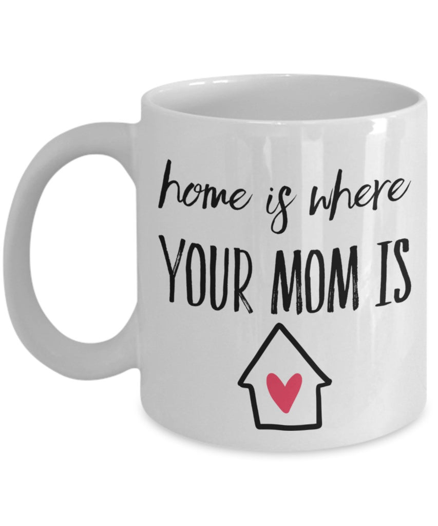 Mother Mug - Home is Where Your Mom Is- 11 oz Gift Mug