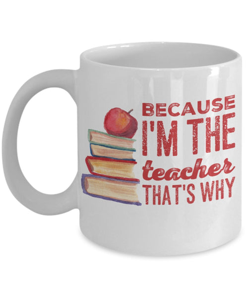 Teacher Mug - Because I'm the Teacher That's Why - 11 oz Gift Mug