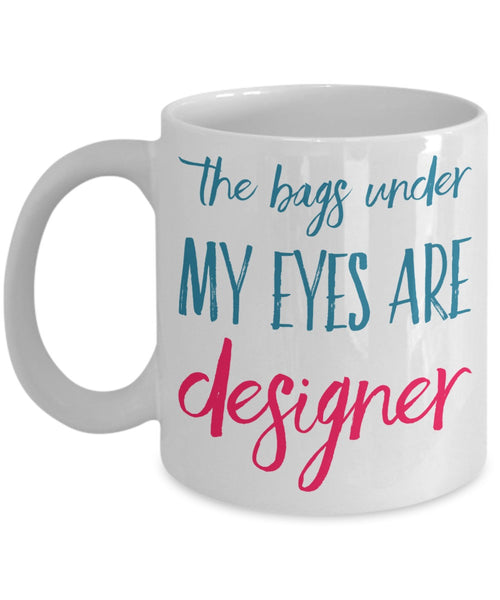 Sassy Mug - The Bags Under My Eyes Are Designer - 11 oz Gift Mug
