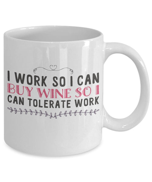 Wine Lovers Mug - I Work So I Can Buy Wine So I Can Tolerate Work - 11 oz Gift Mug