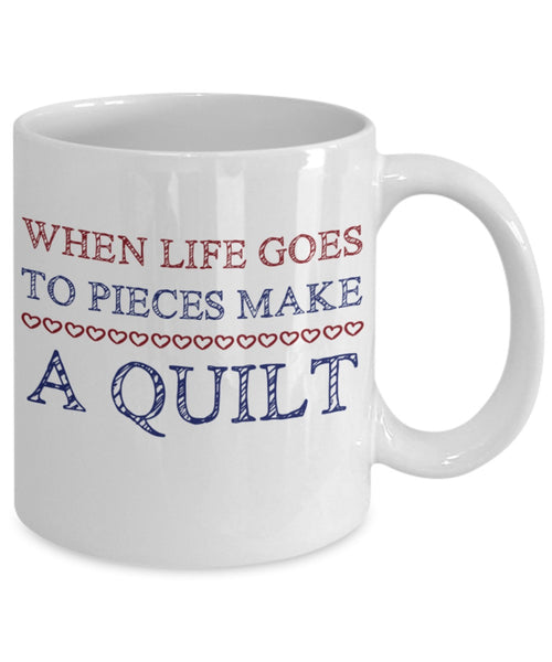Quilters Mug - When Life Goes to Pieces Make a Quilt - 11 oz Gift Mug