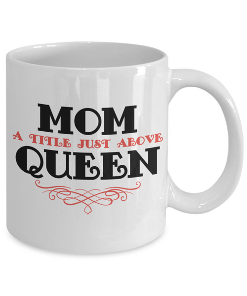 Mother Mug - Mom, A Title Just Above Queen - 11 oz Gift Mug