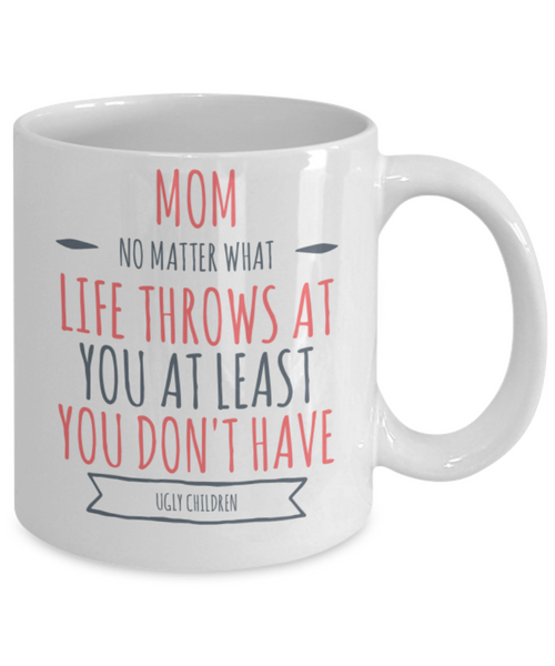 Funny Mug - Mom No Matter What Life Throws At You At Least You Don't Have Ugly Children