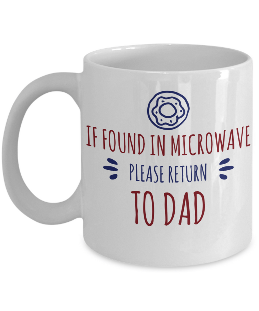 Funny Dad Mug - If Found In Microwave, Please Return To Dad - 11 oz Gift Mug