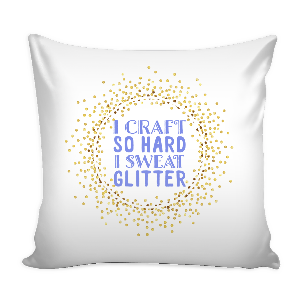 I Craft So Hard I Sweat Glitter Pillow Cover