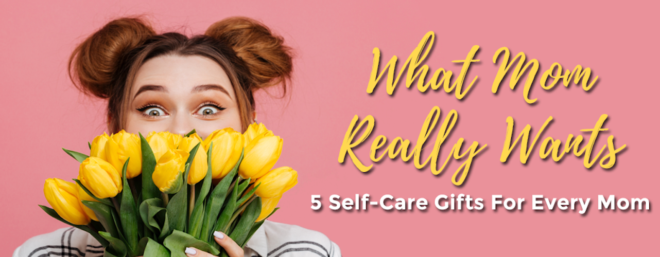 What Mom Really Wants: 5 Self-Care Gifts for Every Mom