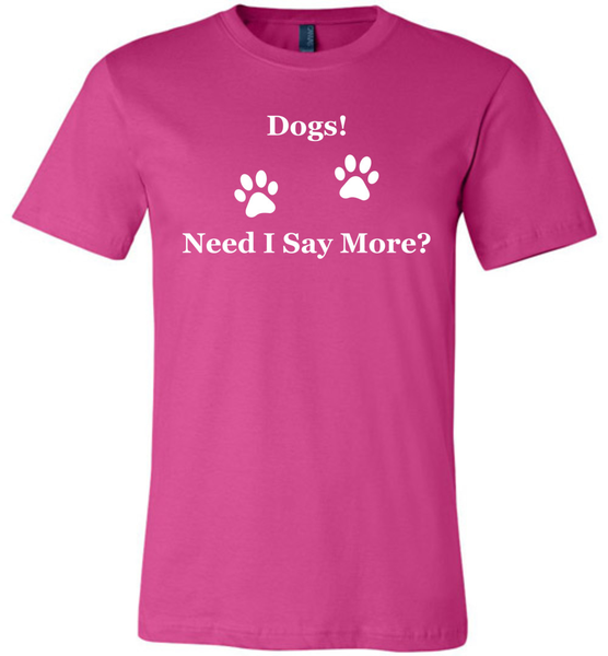 Dogs! Need I Say More? - Bella + Canvas Unisex Tee