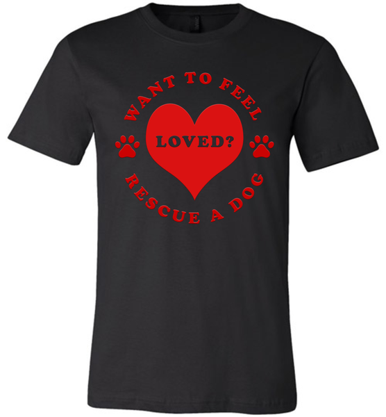 Want To Feel Loved? Rescue A Dog - Bella + Canvas Unisex Tee