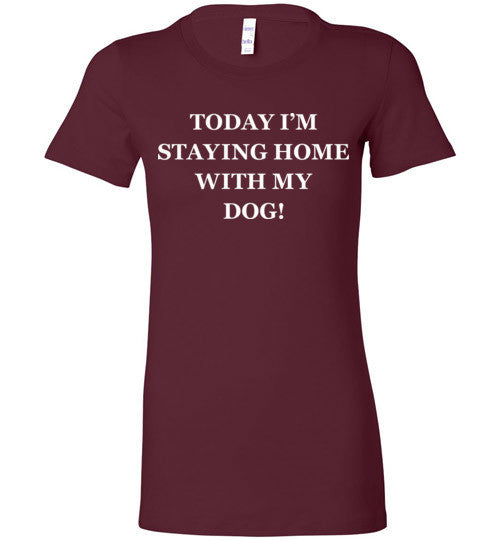 Today I'm Staying Home With My Dog! - Ladies Bella + Canvas Tee