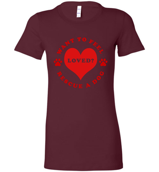 Want To Feel Loved? Rescue A Dog - Ladies Bella + Canvas Tee