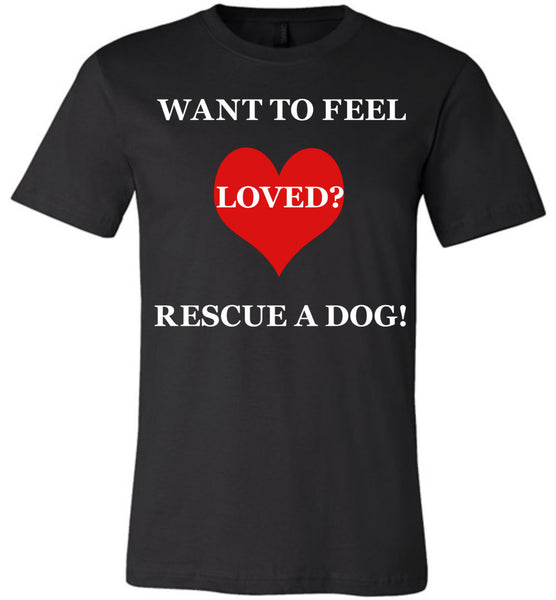 Want To Feel Loved? Rescue A Dog! - Canvas Unisex Tee - Made in the U.S.A.