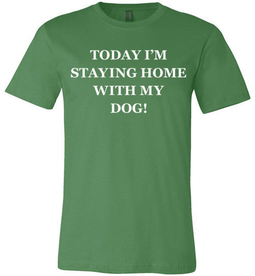 Today I'm Staying Home With My Dog! - Bella + Canvas Unisex Tee