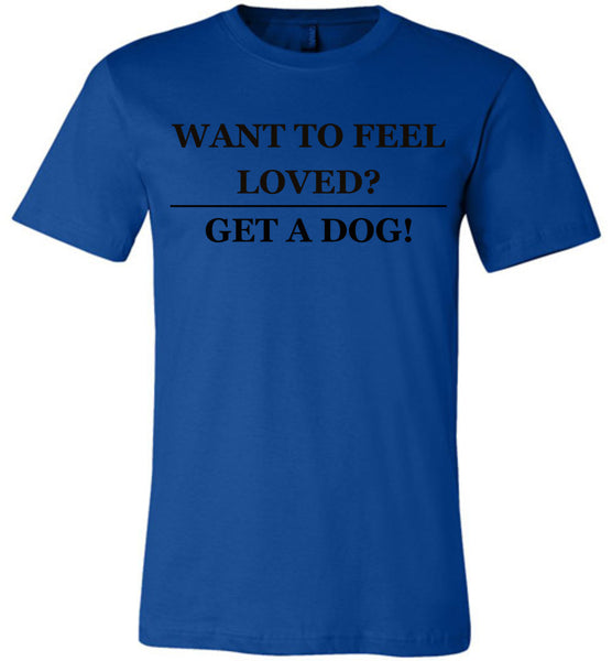 Want To Feel Loved? Get A Dog! - Canvas Unisex Tee