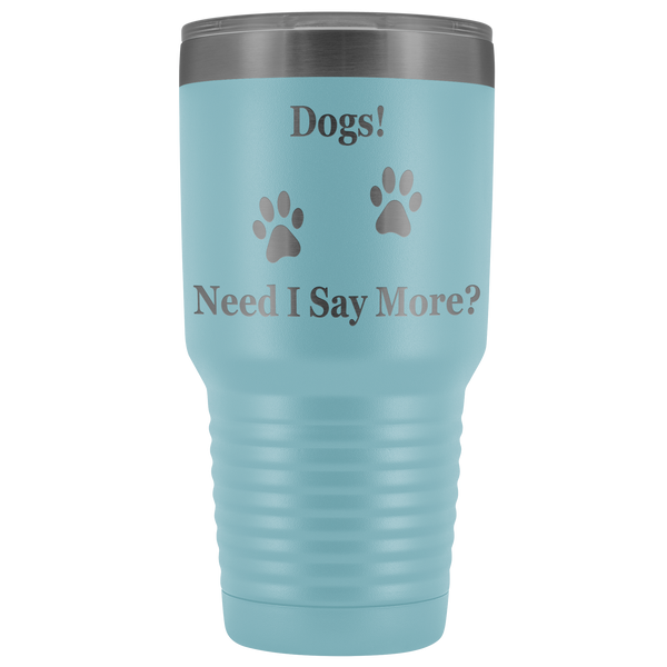 Dogs! Need I Say More?  30 ounce Tumbler
