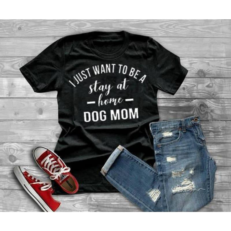 I JUST WANT TO BE A stay at home DOG MOM Graphic T-shirt - TeresaCollections