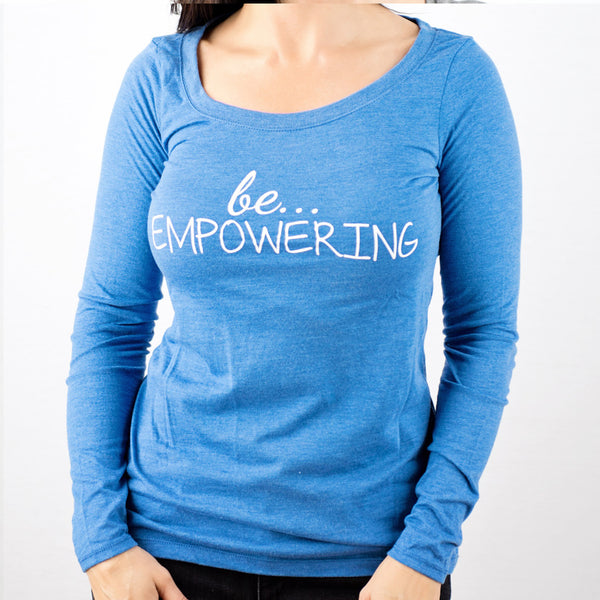 be... EMPOWERING long sleeve