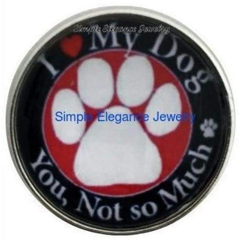 I Love My Dog You Not So Much Snap 20mm for Snap Jewelry - Snap Jewelry