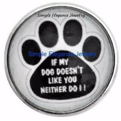If My Dog Doesnt Like You Neither Do I Paw Snap Charm 20mm - Snap Jewelry