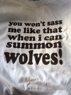 Tee Shirt - You Won't Sass Me Like That When I Can Summon Wolves - XSN - Your Shopping Network