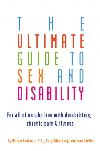 The Ultimate Guide to Sex and Disability: For all of us who live with disabilities, chronic pain & illness