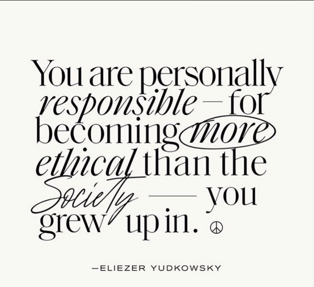 YOU are personally responsible for becoming more ethical than the society that you grew up in.
