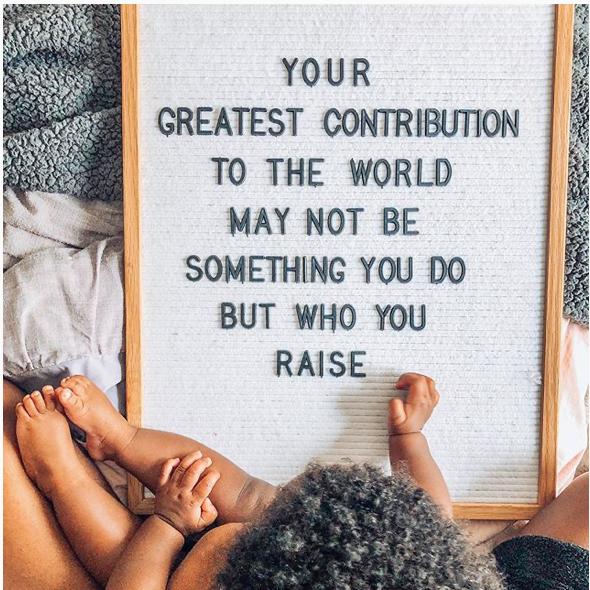 """Your Greatest Contribution to the World May Not Be Something You Do, But Who You Raise"""