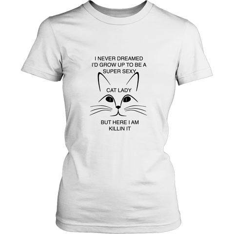 I Never Dreamed I'd Grow Up To Be A Super Sexy Cat Lady But Here I Am Killing It Women's T-Shirt