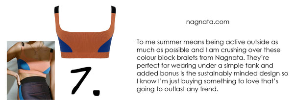 To me summer means being active outside as much as possible and I am crushing over these colour block bralets from Nagnata. They're perfect for wearing under a simple tank and added bonus is the sustainably minded design so I know I'm just buying something to love that's going to outlast any trend.