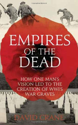 Empires of the Dead: How One Man's Vision Led to the Creation of WWI's War Gr...