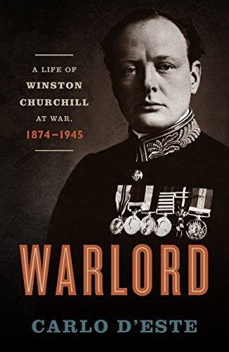 Warlord: A Life of Winston Churchill at War, 1874-1945 by D'Este, Carlo
