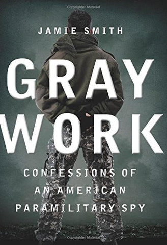 Gray Work: Confessions of an American Paramilitary Spy [Hardcover] by Smith, ...