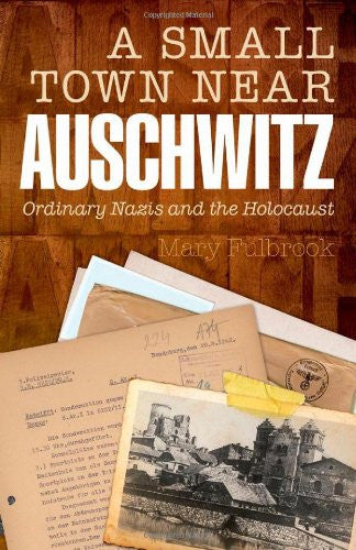 A Small Town Near Auschwitz: Ordinary Nazis and the Holocaust [Hardcover] by ...